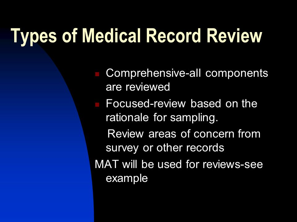 Types of Medical Record Review Comprehensive-all components are reviewed Focused-review based on the rationale for sampling.