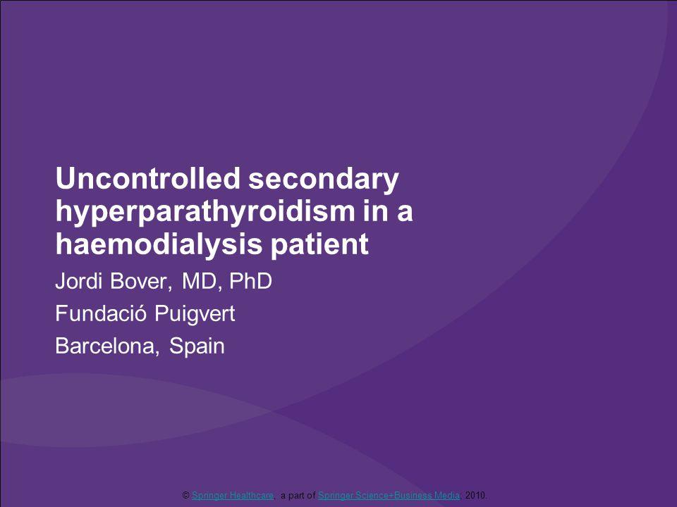 Uncontrolled secondary hyperparathyroidism in a haemodialysis patient Jordi Bover, MD, PhD Fundació Puigvert Barcelona, Spain © Springer Healthcare, a part of Springer Science+Business Media; 2010.Springer HealthcareSpringer Science+Business Media