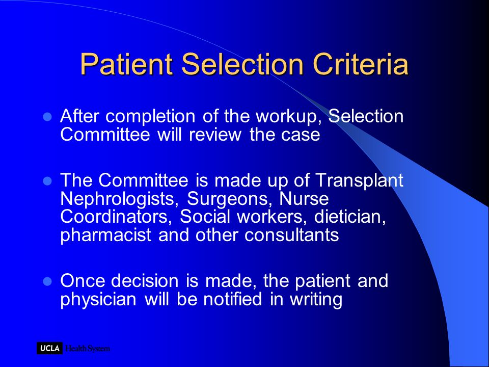 Patient Selection Criteria After completion of the workup, Selection Committee will review the case The Committee is made up of Transplant Nephrologists, Surgeons, Nurse Coordinators, Social workers, dietician, pharmacist and other consultants Once decision is made, the patient and physician will be notified in writing