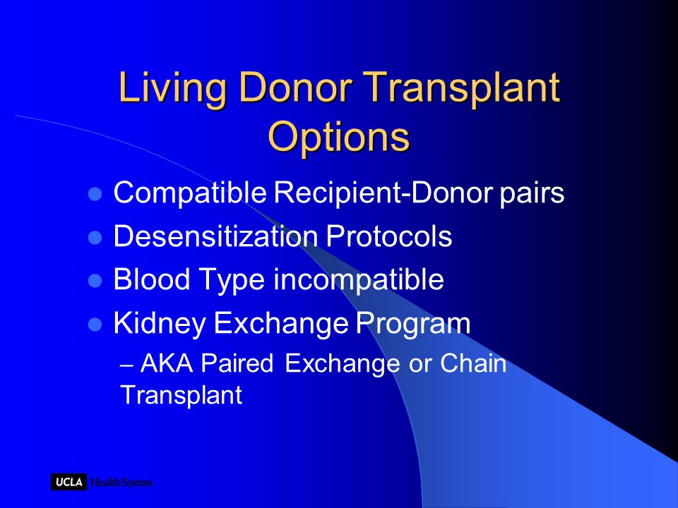 Living Donor Transplant Options Compatible Recipient-Donor pairs Desensitization Protocols Blood Type incompatible Kidney Exchange Program – AKA Paired Exchange or Chain Transplant