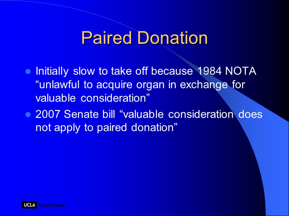 Paired Donation Initially slow to take off because 1984 NOTA unlawful to acquire organ in exchange for valuable consideration 2007 Senate bill valuable consideration does not apply to paired donation