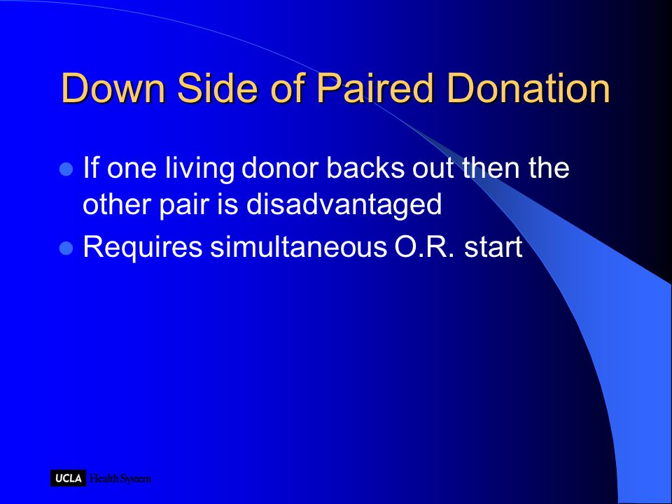 Down Side of Paired Donation If one living donor backs out then the other pair is disadvantaged Requires simultaneous O.R.