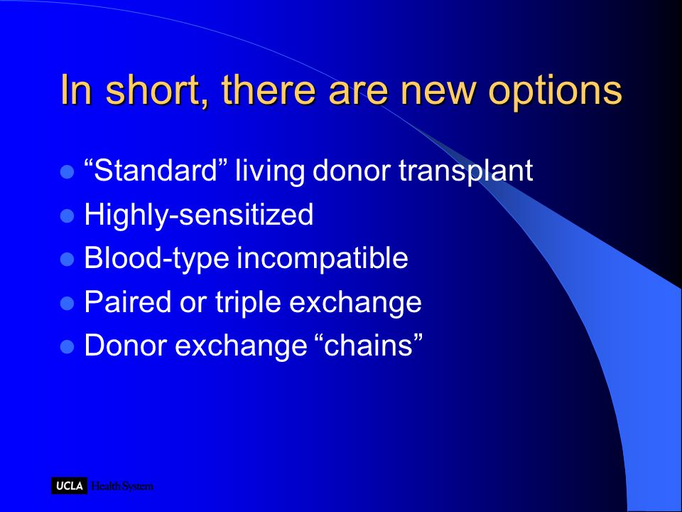 In short, there are new options Standard living donor transplant Highly-sensitized Blood-type incompatible Paired or triple exchange Donor exchange chains