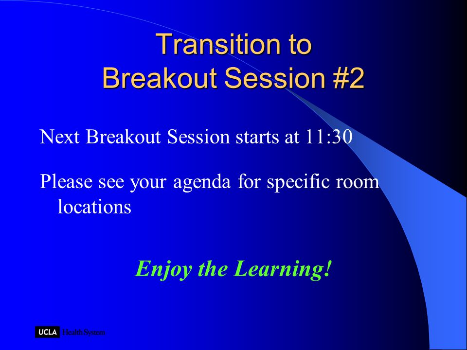 Transition to Breakout Session #2 Next Breakout Session starts at 11:30 Please see your agenda for specific room locations Enjoy the Learning!