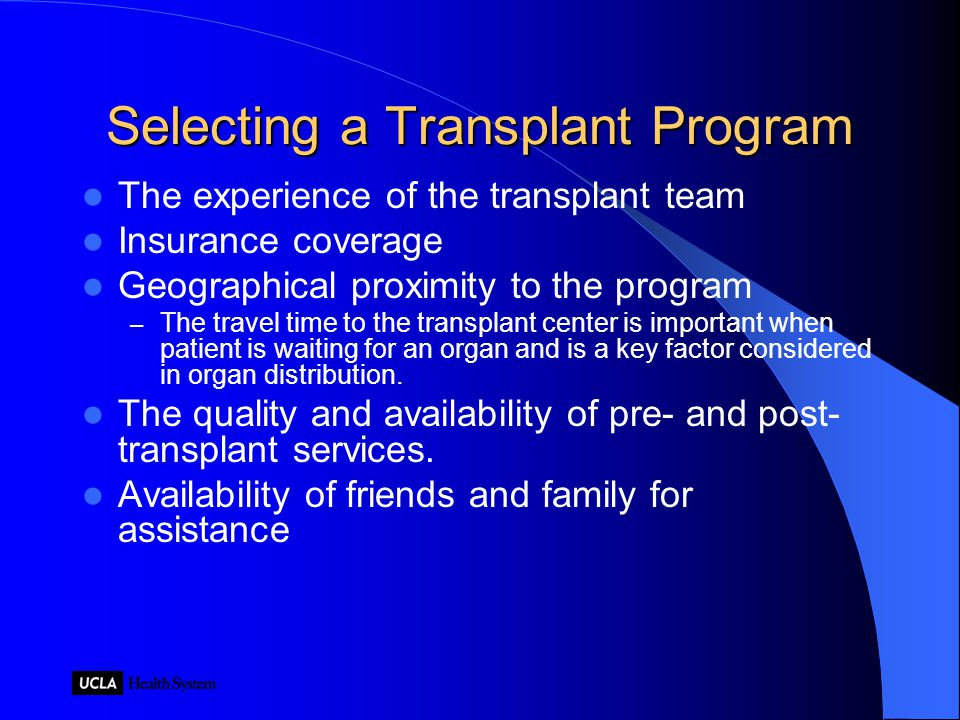 Selecting a Transplant Program The experience of the transplant team Insurance coverage Geographical proximity to the program – The travel time to the transplant center is important when patient is waiting for an organ and is a key factor considered in organ distribution.