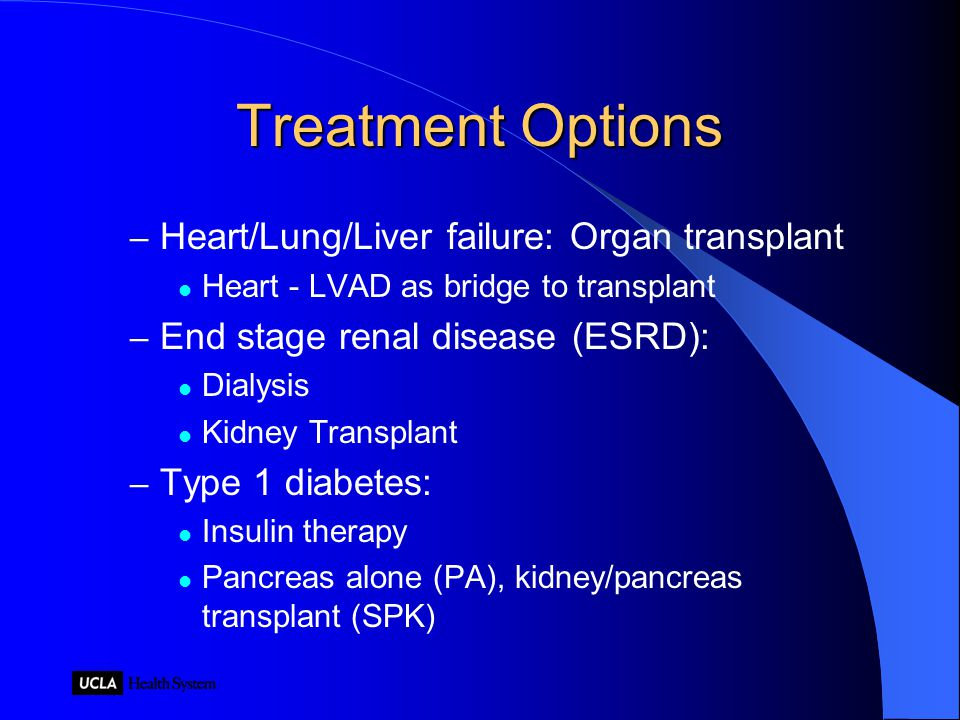 Treatment Options – Heart/Lung/Liver failure: Organ transplant Heart - LVAD as bridge to transplant – End stage renal disease (ESRD): Dialysis Kidney Transplant – Type 1 diabetes: Insulin therapy Pancreas alone (PA), kidney/pancreas transplant (SPK)