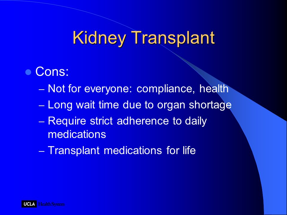 Kidney Transplant Cons: – Not for everyone: compliance, health – Long wait time due to organ shortage – Require strict adherence to daily medications – Transplant medications for life