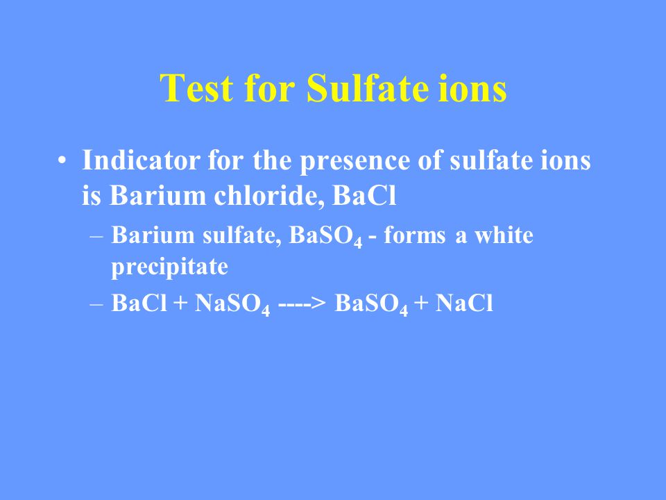 Test for Sulfate ions Indicator for the presence of sulfate ions is Barium chloride, BaCl –Barium sulfate, BaSO 4 - forms a white precipitate –BaCl + NaSO 4 ----> BaSO 4 + NaCl