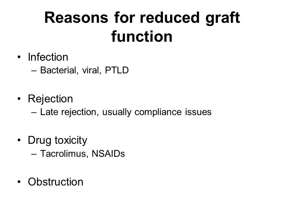 Reasons for reduced graft function Infection –Bacterial, viral, PTLD Rejection –Late rejection, usually compliance issues Drug toxicity –Tacrolimus, NSAIDs Obstruction
