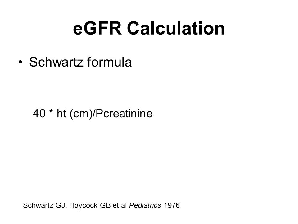 eGFR Calculation Schwartz formula 40 * ht (cm)/Pcreatinine Schwartz GJ, Haycock GB et al Pediatrics 1976