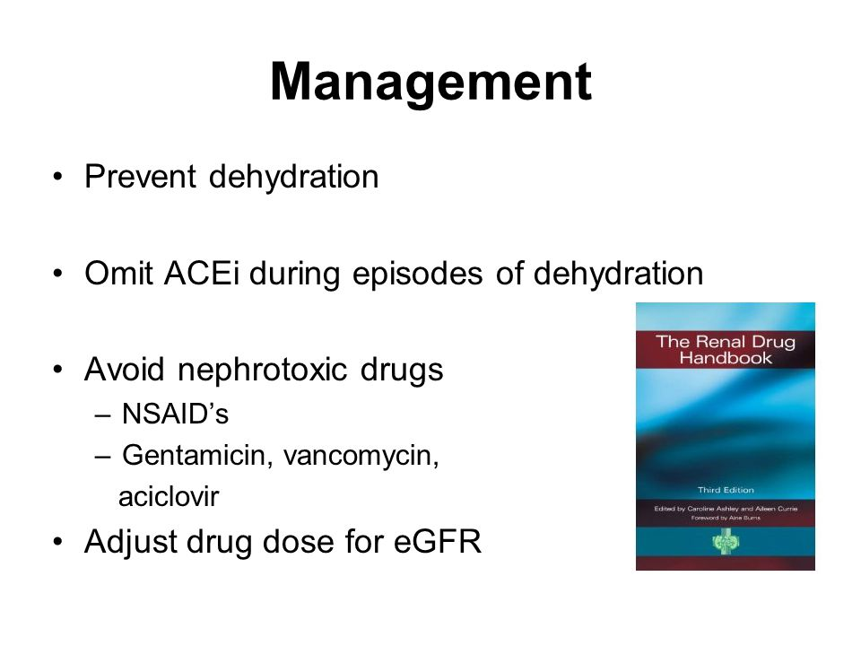 Management Prevent dehydration Omit ACEi during episodes of dehydration Avoid nephrotoxic drugs –NSAID's –Gentamicin, vancomycin, aciclovir Adjust drug dose for eGFR