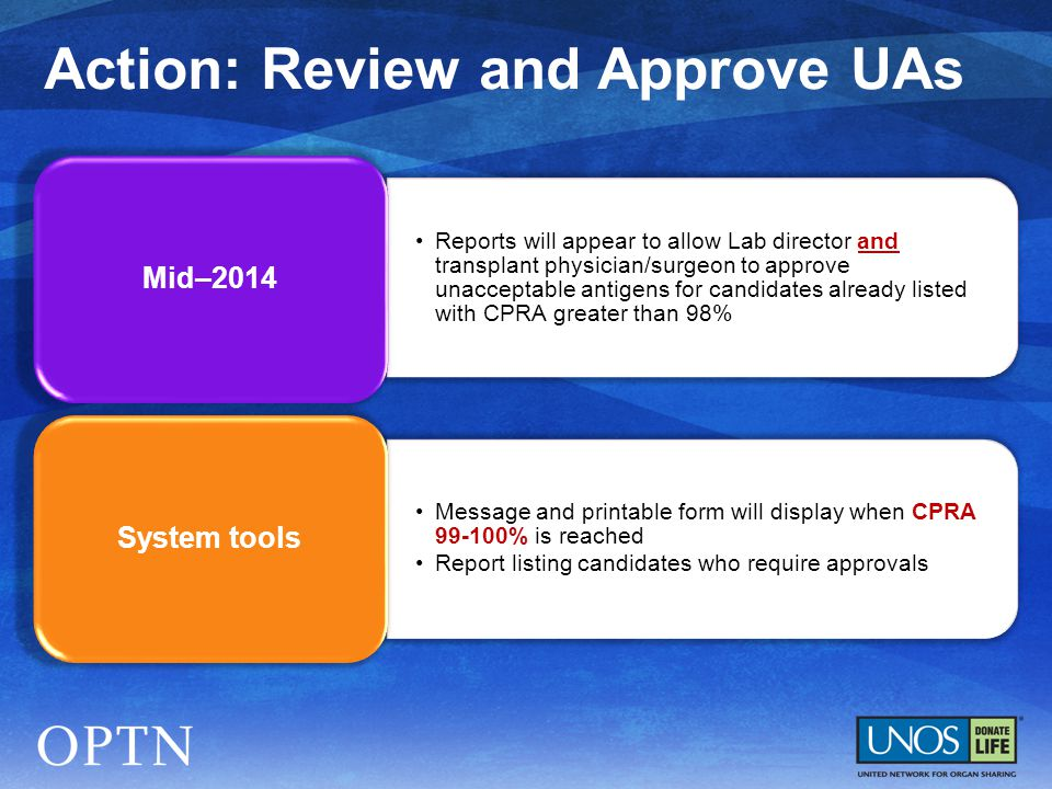 Reports will appear to allow Lab director and transplant physician/surgeon to approve unacceptable antigens for candidates already listed with CPRA greater than 98% Mid–2014 Message and printable form will display when CPRA 99-100% is reached Report listing candidates who require approvals System tools Action: Review and Approve UAs