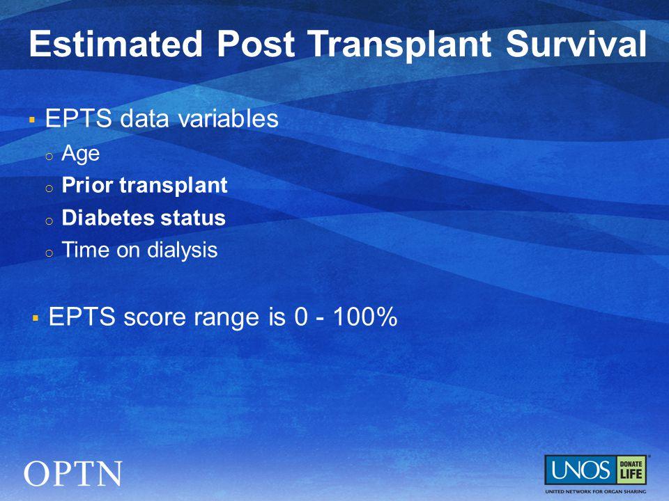  EPTS data variables o Age o Prior transplant o Diabetes status o Time on dialysis  EPTS score range is 0 - 100% Estimated Post Transplant Survival