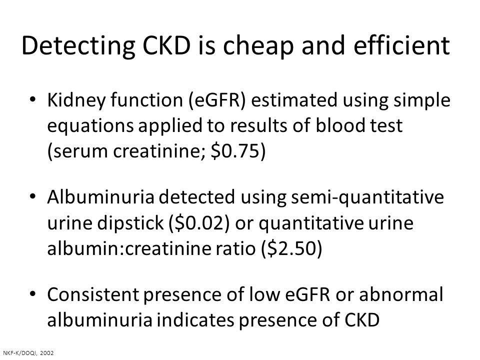 Detecting CKD is cheap and efficient Kidney function (eGFR) estimated using simple equations applied to results of blood test (serum creatinine; $0.75
