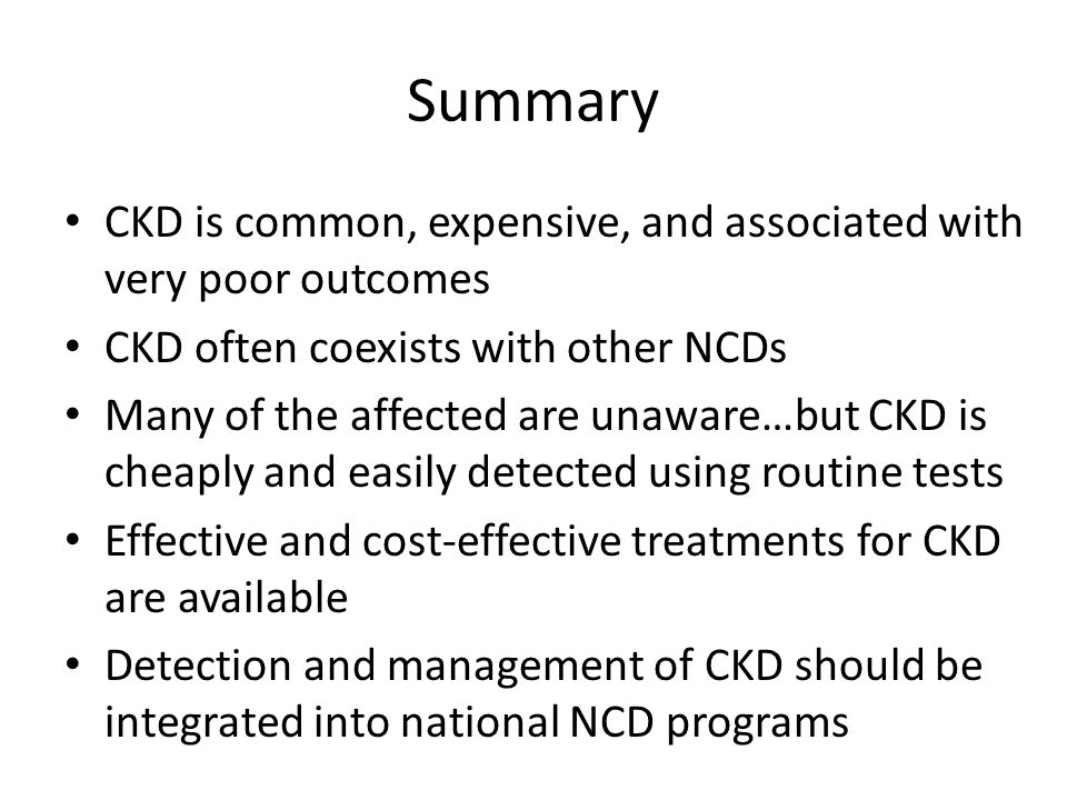 Summary CKD is common, expensive, and associated with very poor outcomes CKD often coexists with other NCDs Many of the affected are unaware…but CKD i