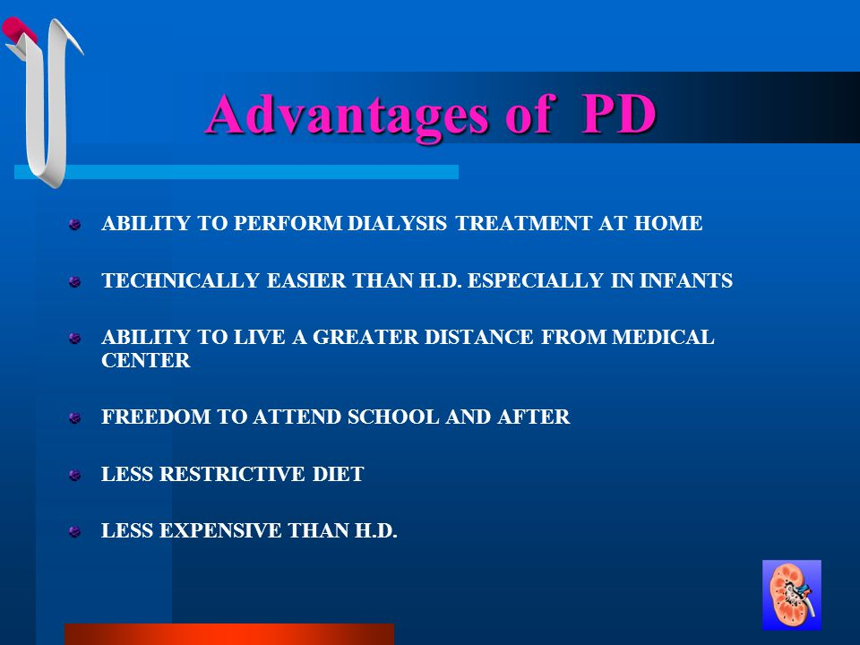 Advantages of PD ABILITY TO PERFORM DIALYSIS TREATMENT AT HOME TECHNICALLY EASIER THAN H.D.