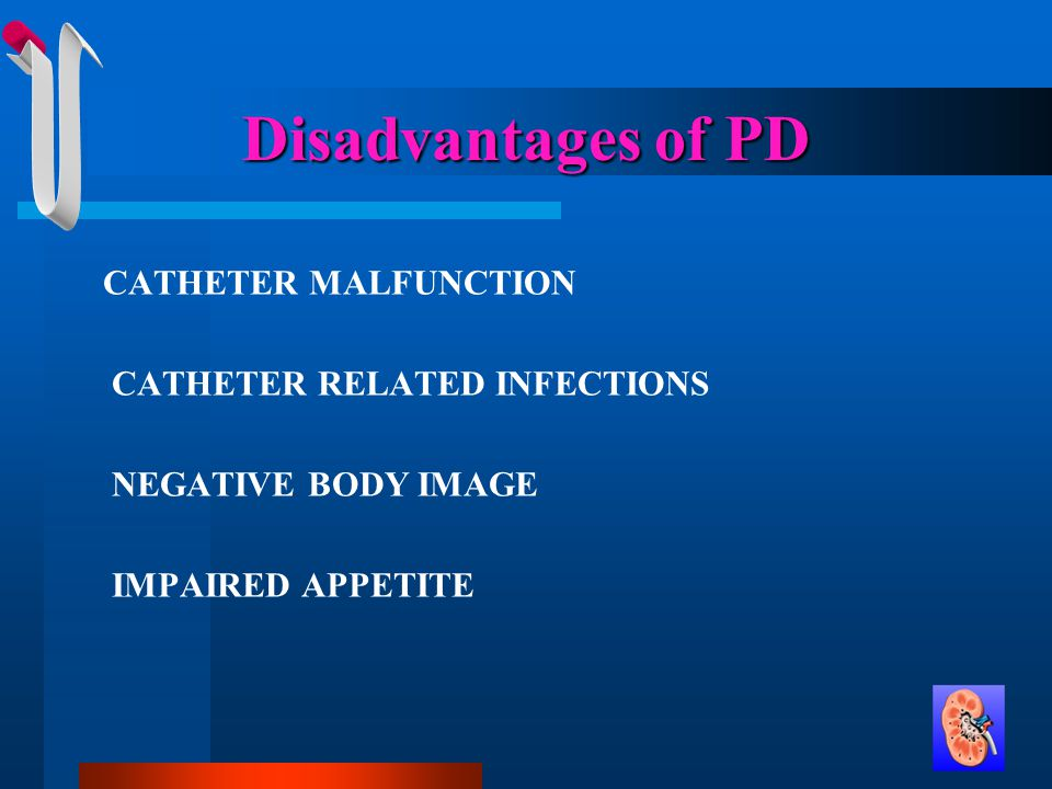Disadvantages of PD CATHETER MALFUNCTION CATHETER RELATED INFECTIONS NEGATIVE BODY IMAGE IMPAIRED APPETITE