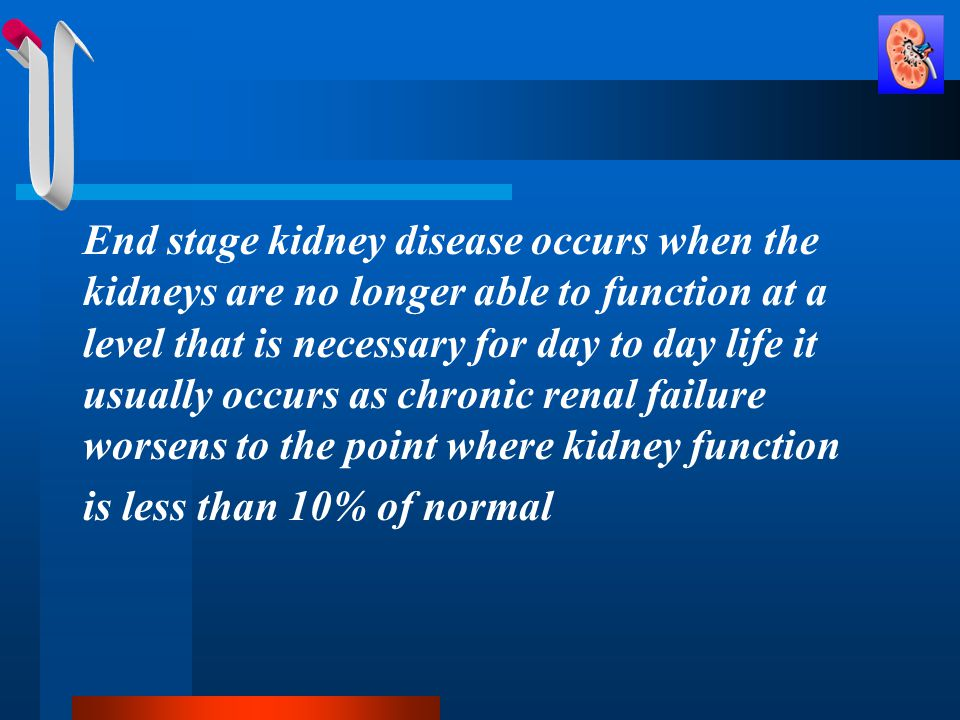 End stage kidney disease occurs when the kidneys are no longer able to function at a level that is necessary for day to day life it usually occurs as chronic renal failure worsens to the point where kidney function is less than 10% of normal