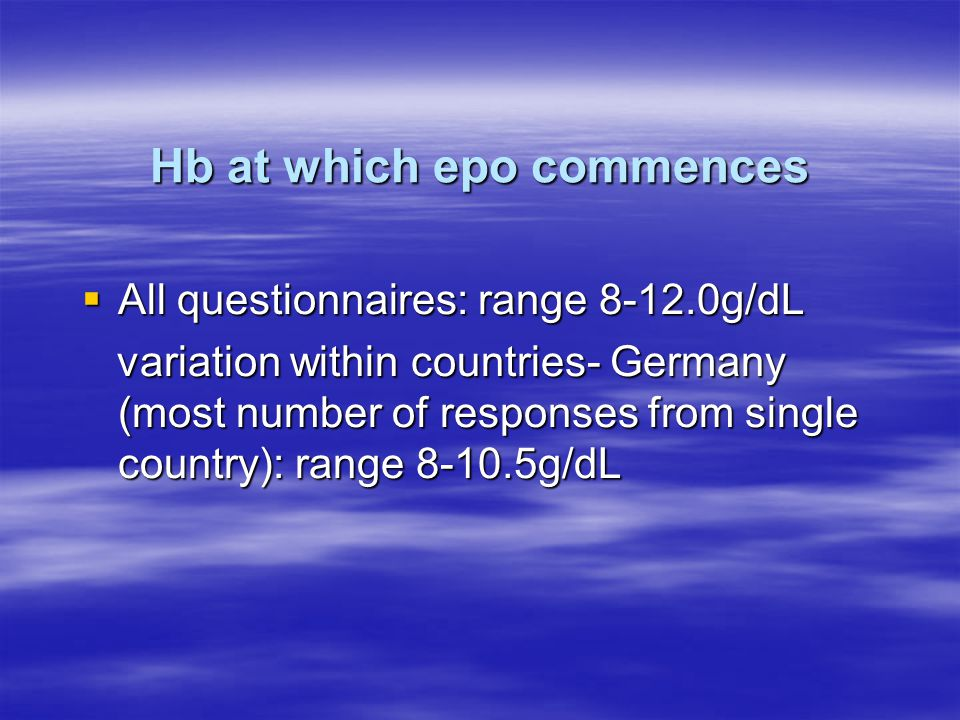 Hb at which epo commences  All questionnaires: range 8-12.0g/dL variation within countries- Germany (most number of responses from single country): range 8-10.5g/dL variation within countries- Germany (most number of responses from single country): range 8-10.5g/dL
