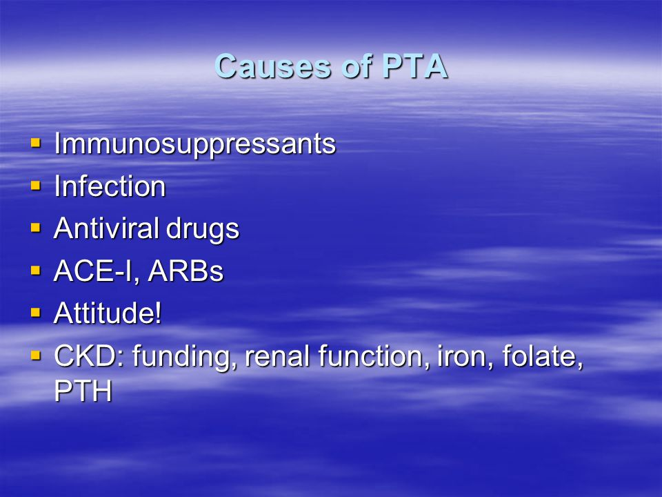 Causes of PTA  Immunosuppressants  Infection  Antiviral drugs  ACE-I, ARBs  Attitude.