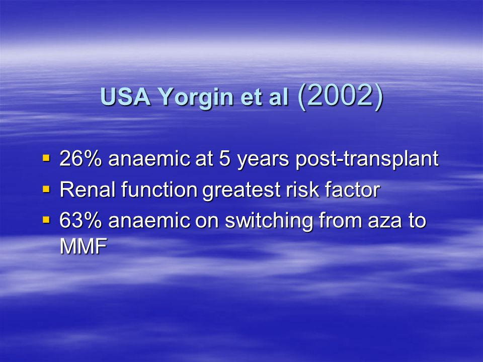 USA Yorgin et al (2002)  26% anaemic at 5 years post-transplant  Renal function greatest risk factor  63% anaemic on switching from aza to MMF