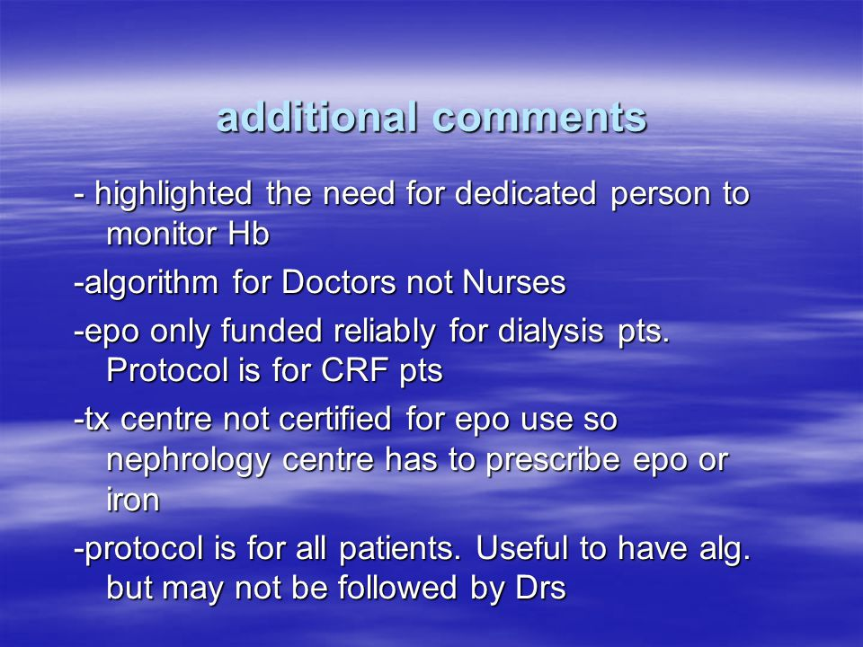 additional comments - highlighted the need for dedicated person to monitor Hb -algorithm for Doctors not Nurses -epo only funded reliably for dialysis pts.