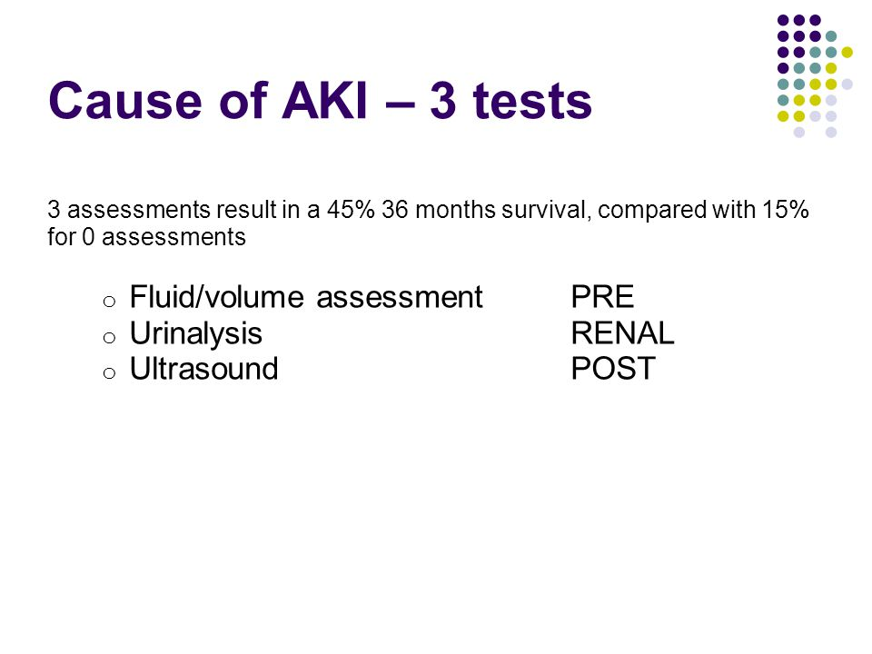 Cause of AKI – 3 tests 3 assessments result in a 45% 36 months survival, compared with 15% for 0 assessments o Fluid/volume assessment PRE o Urinalysi