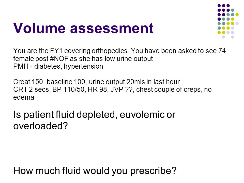 Volume assessment You are the FY1 covering orthopedics. You have been asked to see 74 female post #NOF as she has low urine output PMH - diabetes, hyp