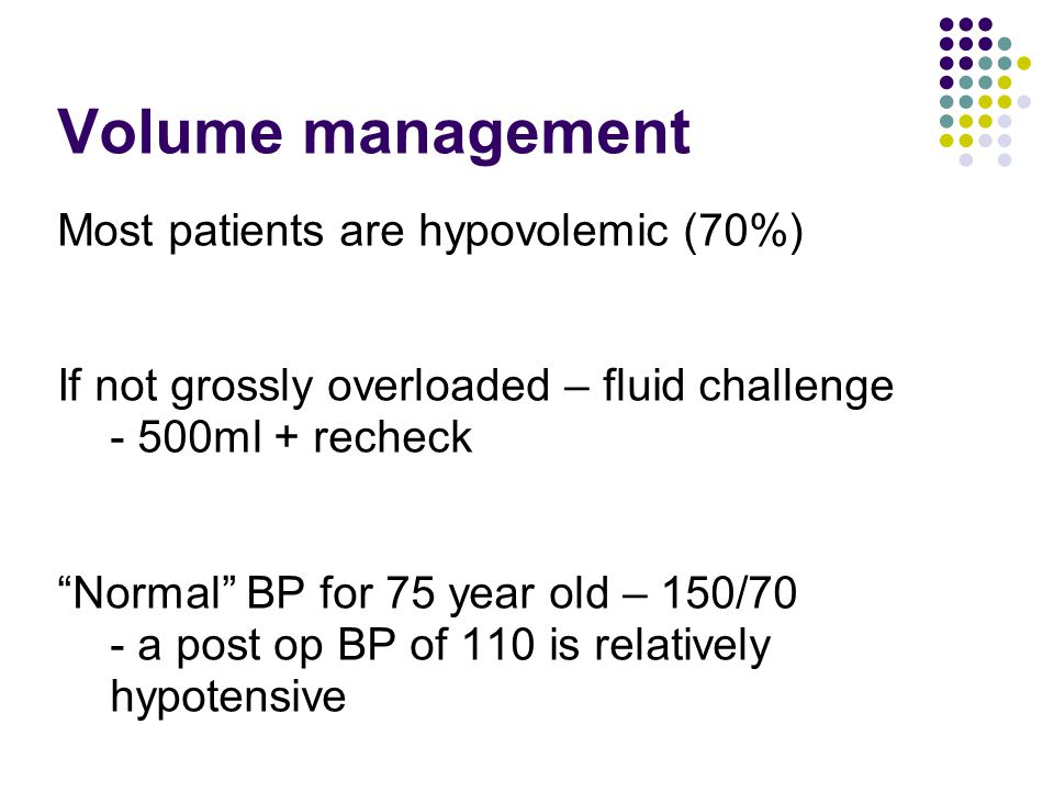 "Volume management Most patients are hypovolemic (70%) If not grossly overloaded – fluid challenge - 500ml + recheck ""Normal"" BP for 75 year old – 150/"