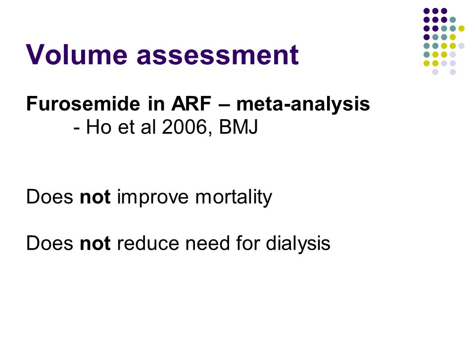 Volume assessment Furosemide in ARF – meta-analysis - Ho et al 2006, BMJ Does not improve mortality Does not reduce need for dialysis