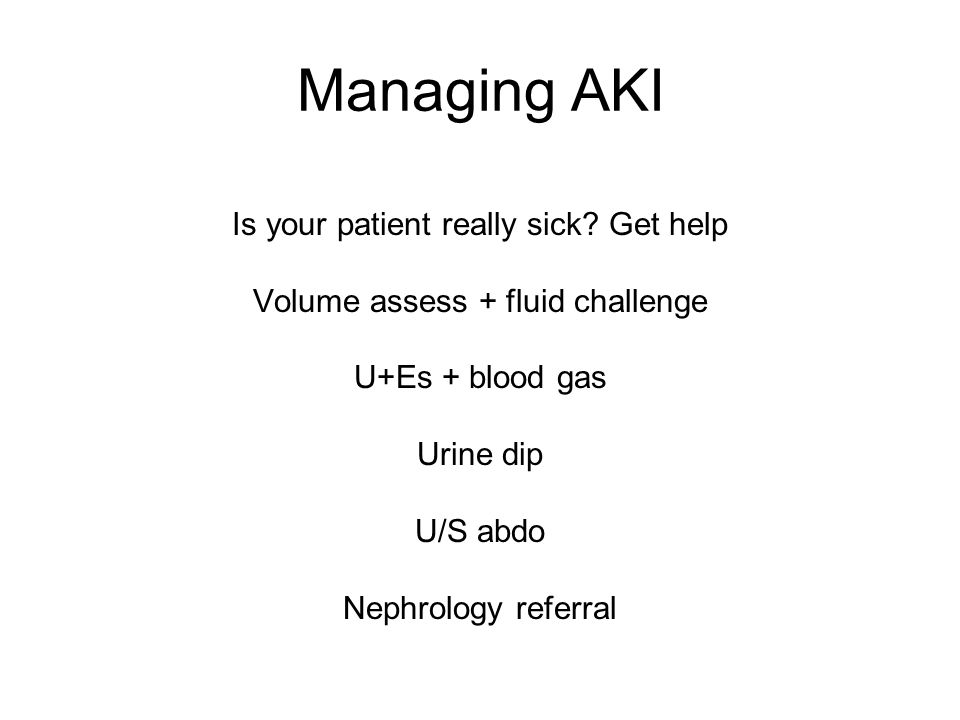 Managing AKI Is your patient really sick? Get help Volume assess + fluid challenge U+Es + blood gas Urine dip U/S abdo Nephrology referral