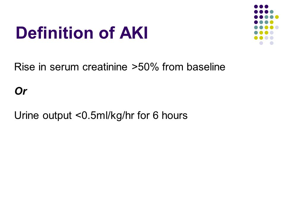Definition of AKI Rise in serum creatinine >50% from baseline Or Urine output <0.5ml/kg/hr for 6 hours