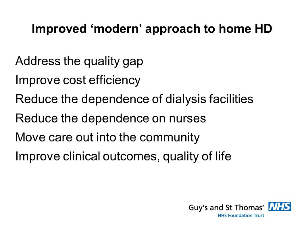 Improved 'modern' approach to home HD Address the quality gap Improve cost efficiency Reduce the dependence of dialysis facilities Reduce the dependence on nurses Move care out into the community Improve clinical outcomes, quality of life