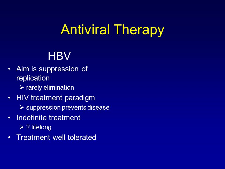 Antiviral Therapy HBV Aim is suppression of replication  rarely elimination HIV treatment paradigm  suppression prevents disease Indefinite treatment  .