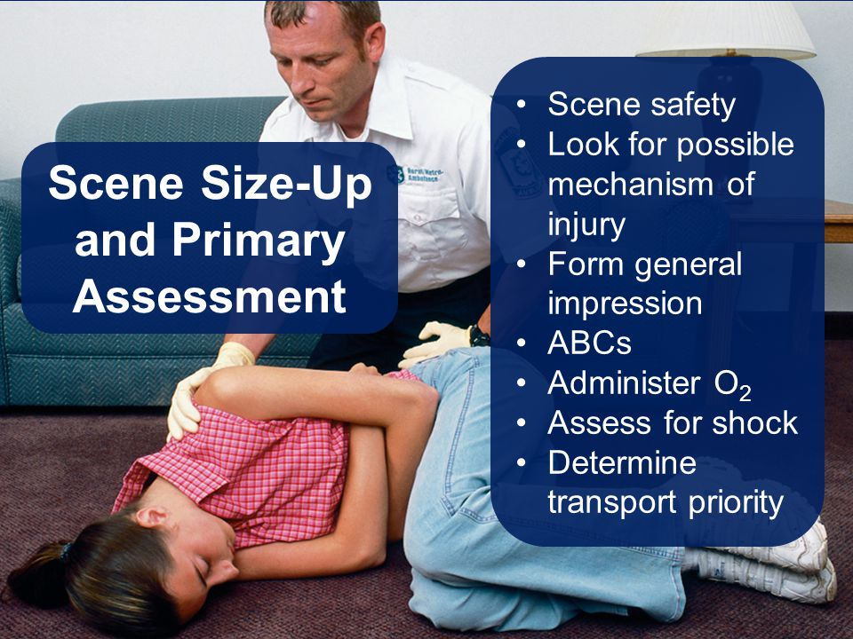 Scene Size-Up and Primary Assessment Scene safety Look for possible mechanism of injury Form general impression ABCs Administer O 2 Assess for shock D