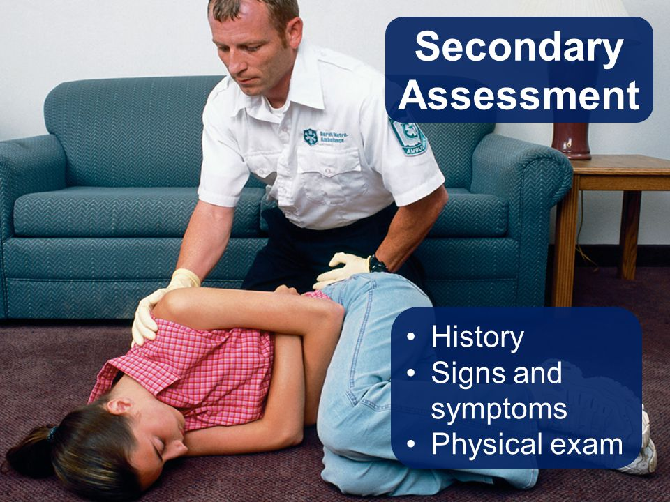 Secondary Assessment History Signs and symptoms Physical exam