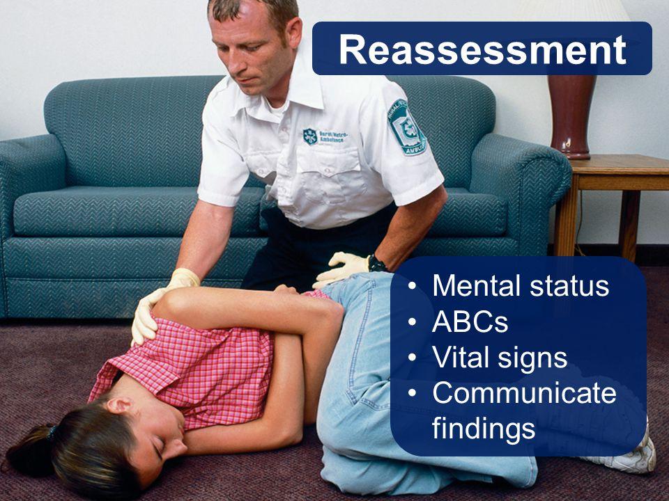 Reassessment Mental status ABCs Vital signs Communicate findings