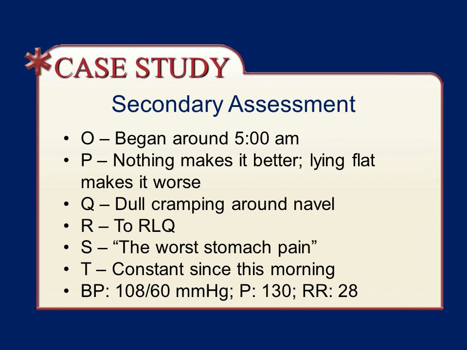 "Secondary Assessment O – Began around 5:00 am P – Nothing makes it better; lying flat makes it worse Q – Dull cramping around navel R – To RLQ S – ""Th"