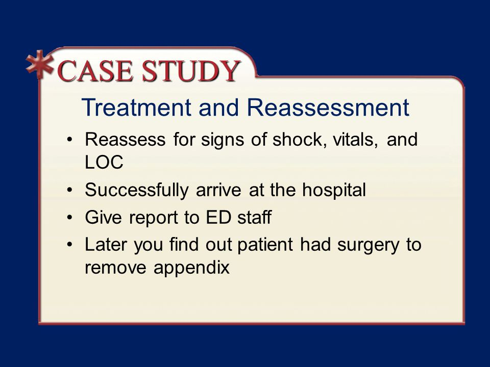 Treatment and Reassessment Reassess for signs of shock, vitals, and LOC Successfully arrive at the hospital Give report to ED staff Later you find out