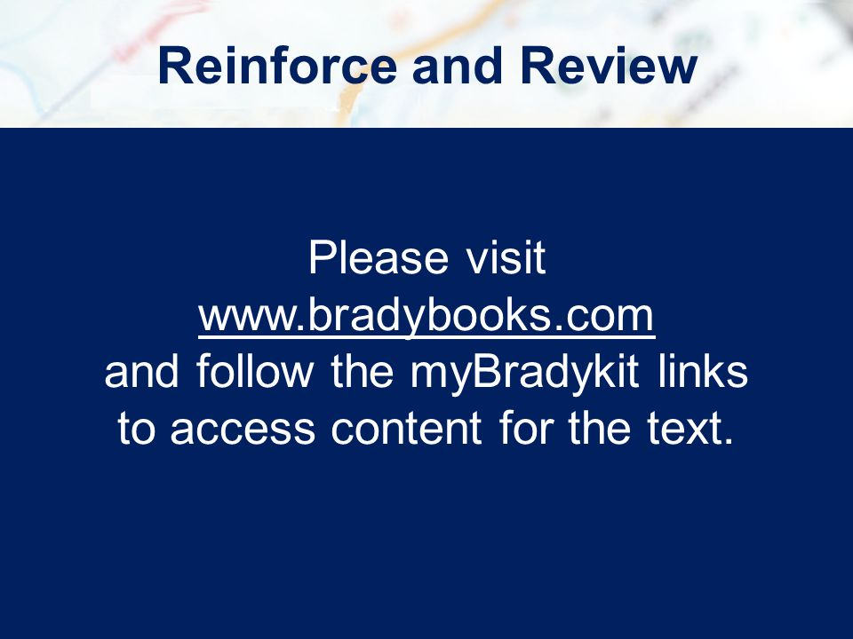 Reinforce and Review Please visit www.bradybooks.com www.bradybooks.com and follow the myBradykit links to access content for the text.
