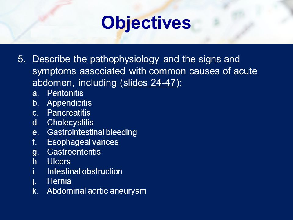 Objectives 5.Describe the pathophysiology and the signs and symptoms associated with common causes of acute abdomen, including (slides 24-47):slides 2
