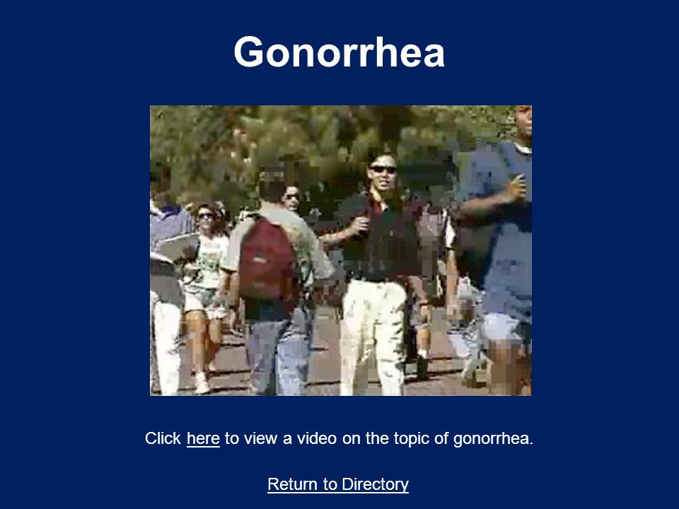 Gonorrhea Return to Directory Click here to view a video on the topic of gonorrhea.here