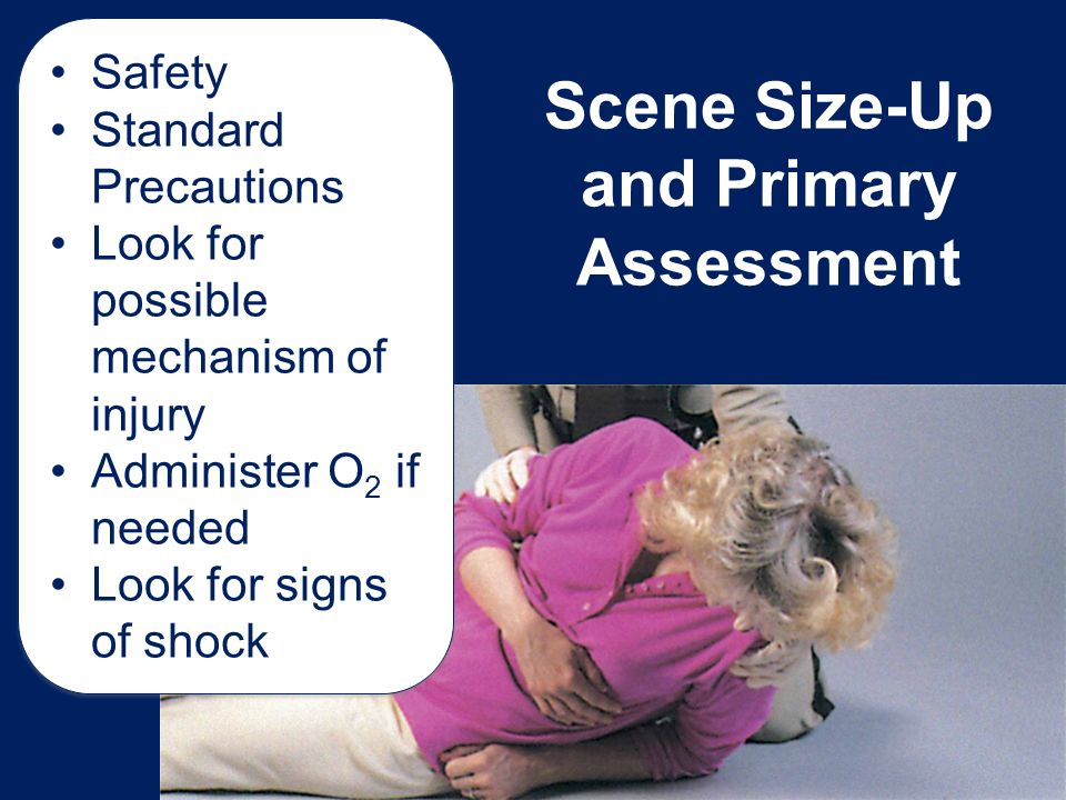 Scene Size-Up and Primary Assessment Safety Standard Precautions Look for possible mechanism of injury Administer O 2 if needed Look for signs of shoc