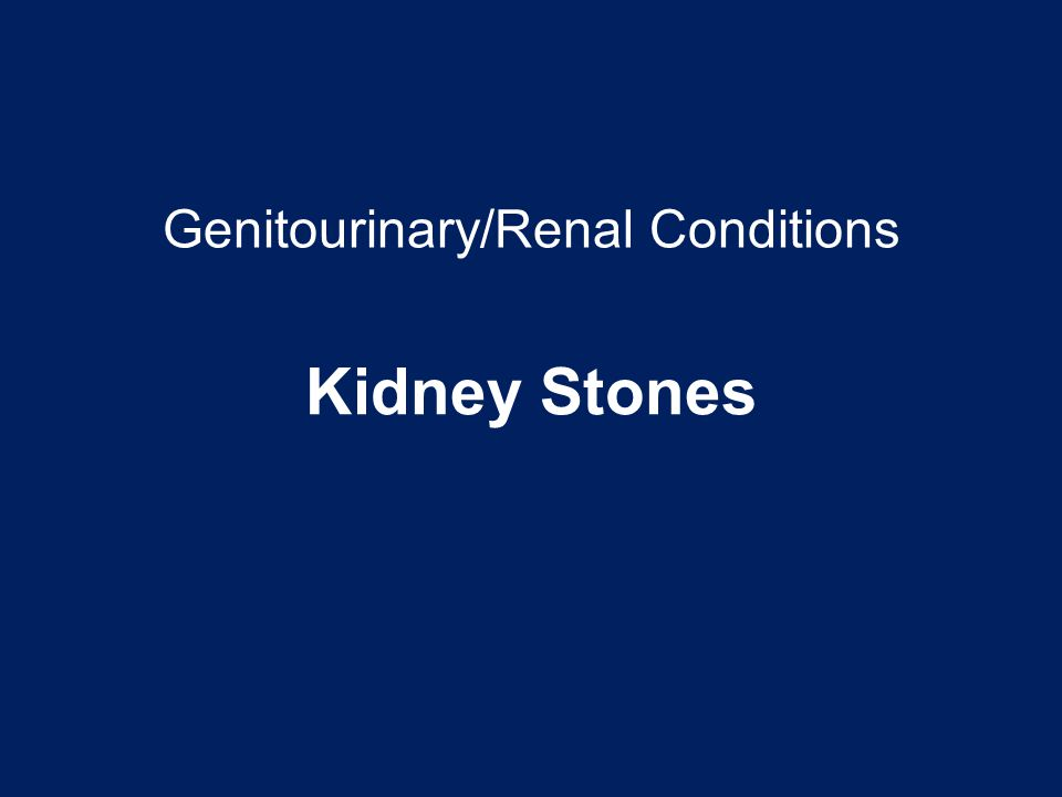 Genitourinary/Renal Conditions Kidney Stones
