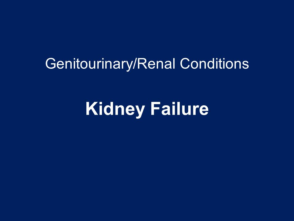 Genitourinary/Renal Conditions Kidney Failure