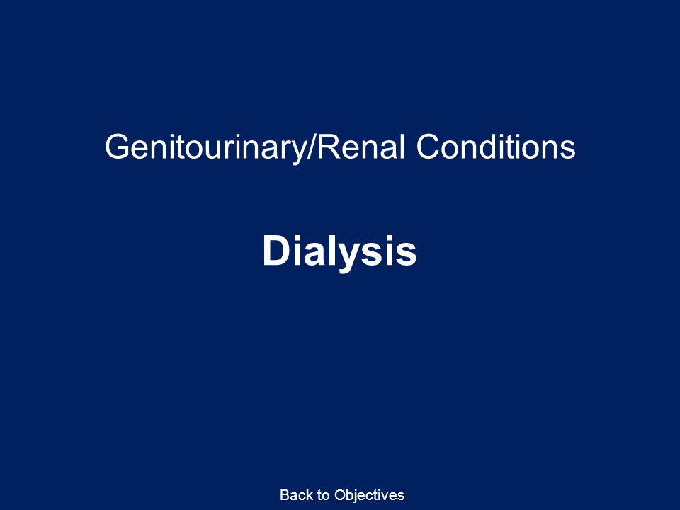 Genitourinary/Renal Conditions Dialysis Back to Objectives