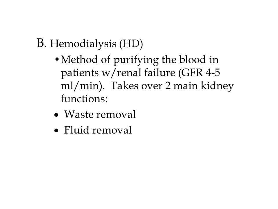 B.Hemodialysis (HD) Method of purifying the blood in patients w/renal failure (GFR 4-5 ml/min).