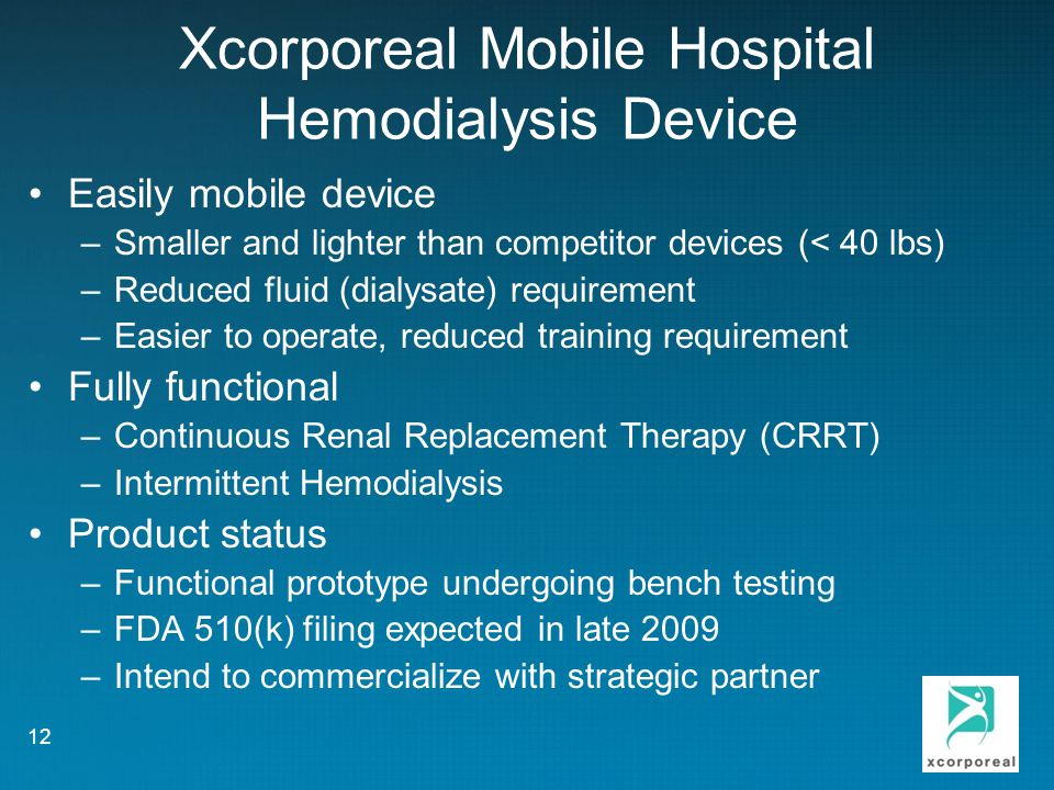 Xcorporeal Mobile Hospital Hemodialysis Device Easily mobile device –Smaller and lighter than competitor devices (< 40 lbs) –Reduced fluid (dialysate) requirement –Easier to operate, reduced training requirement Fully functional –Continuous Renal Replacement Therapy (CRRT) –Intermittent Hemodialysis Product status –Functional prototype undergoing bench testing –FDA 510(k) filing expected in late 2009 –Intend to commercialize with strategic partner 12