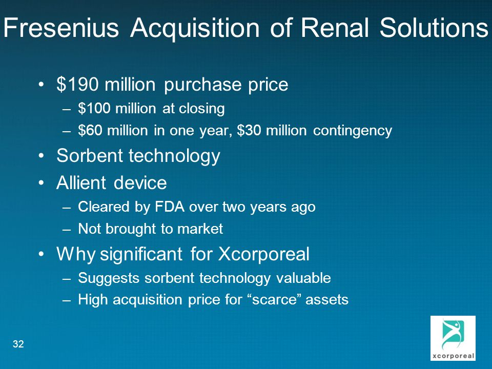 Fresenius Acquisition of Renal Solutions $190 million purchase price –$100 million at closing –$60 million in one year, $30 million contingency Sorbent technology Allient device –Cleared by FDA over two years ago –Not brought to market Why significant for Xcorporeal –Suggests sorbent technology valuable –High acquisition price for scarce assets 32