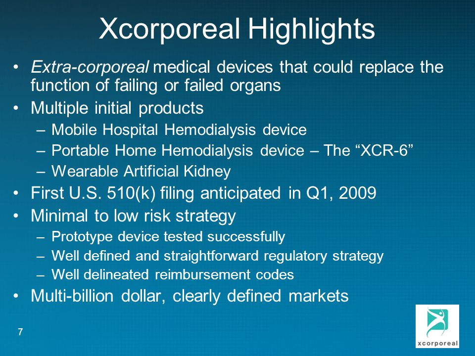 Xcorporeal Highlights Extra-corporeal medical devices that could replace the function of failing or failed organs Multiple initial products –Mobile Hospital Hemodialysis device –Portable Home Hemodialysis device – The XCR-6 –Wearable Artificial Kidney First U.S.
